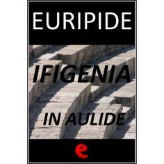 Ifigenía in Àulide  Il testo in italiano tradotto da Ettore Romagnoli e la versione originale in greco della tragedia di Euripide che narra ...