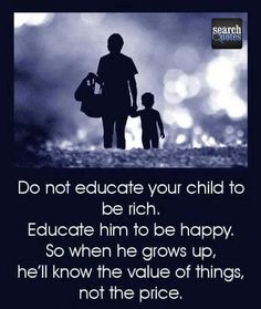 Do not educate your child to be rich. Educate him to be happy. So when he grows up, he'll know the value of things, not the price. - Quotes www.SearchQuotes.com