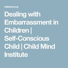 Dealing with Embarrassment in Children | Self-Conscious Child | Child Mind Institute