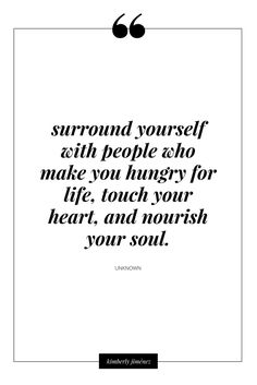 surround yourself with people who make you hungry for life, touch your heart, and nourish your soul. Words Quotes, Me Quotes, Motivational Quotes, Inspirational Quotes, Sayings, Great Quotes, Quotes To Live By, Enjoy The Ride, Thats The Way