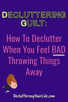 Decluttering Guilt - How To Declutter When You Feel BAD Throwing Things Away - Decluttering Your Life
