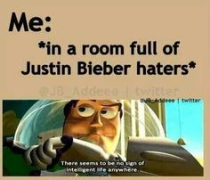 Me: *In a room full of Justin Bieber FANS* There seems to be no sign of intelligent life anywhere.