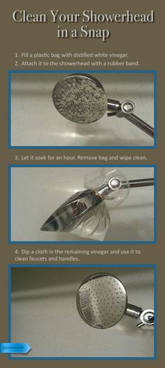 Clean Showerhead: 1) Fill a plastic bag with distilled white vinegar. 2) Attach it to the showerhead with a rubber band. 3) Let it soak for an hour. Remove bag and wipe clean. 4) Dip a cloth in the remaining vinegar and use it to clean faucets and handles. - Works like a charm, you can actually watch as the build up comes off your shower!