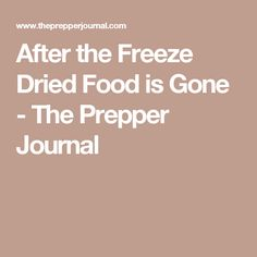 After the Freeze Dried Food is Gone - The Prepper Journal