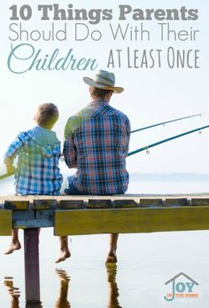 10 Things Parents Should Do With Their Children at Least Once   www.joyinthehome.com