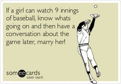 If a girl can watch 9 innings of baseball, know whats going on and then have a conversation about the game later, marry her!If a girl can watch 9 innings of baseball, know whats going on and then have a conversation about the game later, marry her! Dodgers Baseball, Baseball Mom, Baseball Stuff, Baseball Jerseys, Funny Baseball, Baseball Uniforms, Softball Stuff, Baseball Equipment, Baseball Field