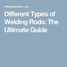 Different Types of Welding Rods: The Ultimate Guide