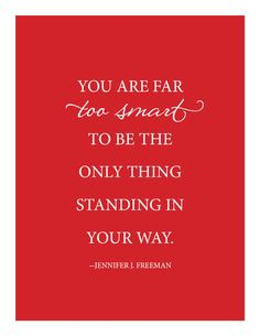 You are far too smart to be the only thing standing in your way. Jennifer J. Freeman