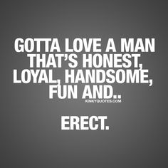 Gotta love a man that's honest, loyal, handsome, fun and.. erect. ;) ❤ Enjoy this and all our other fun and naughty quotes on www.kinkyquotes.com