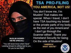 I've witnessed this myself. The Muslim woman didn't have to go through the body scanner. So, radical muslims blow up airplanes, therefore we must have body scanners, but then we don't use them on any muslims. It makes perfect sense.