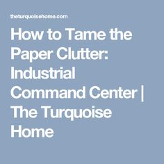 How to Tame the Paper Clutter: Industrial Command Center | The Turquoise Home