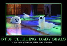 """Clubbing Baby Seals: Why Commas Matter """"Stop clubbing baby seals"""" versus """"Stop clubbing, baby seals."""""""