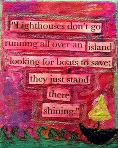 Lighthouses dont go running all over an island looking for boats to save, they just stand their shining