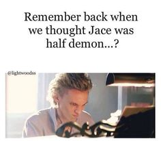 I always knew that Jace isn't a demon cos yeah...he didn't give off those 'vibes' and also cos I love him.