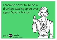 I promise never to go on a drunken stealing spree ever again. Scout's honor.