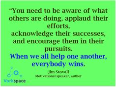 you need to be aware of what others are doing, applaud their efforts, acknowledge their successes, and encourage them in their pursuits. When we all help one another, everybody wins. -- Jim Stovall