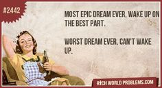 Most epic dream ever, wake up on the best part.     Worst dream ever, can't wake up.