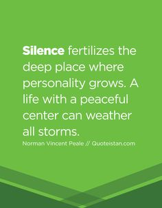 Silence fertilizes the deep place where personality grows. A life with a peaceful center can weather all storms. Silence Quotes, Norman Vincent Peale, Note To Self, Storms, Peace And Love, Quote Of The Day, Quotations, Bliss, Personality