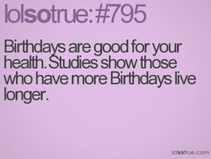 Birthdays are good for your health. Studies show those who have more Birthdays live longer. (Sept. 20th ya'll!!!)