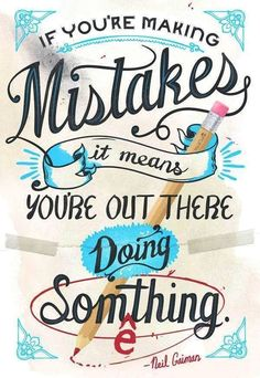 """If you're making mistakes it means you're out there doing something!"" ~ Neil Gaiman"