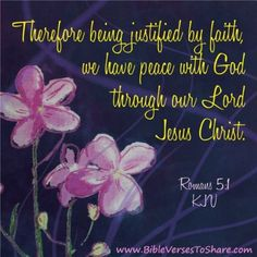 Therefore being justified by faith, we have peace with God through our Lord Jesus Christ: Romans 5:1