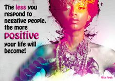 The less you respond to negative people, the more positive your life will become!