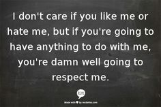 I don't care if you like me or hate me, but if you're going to have anything to do with me, you're damn well going to respect me.