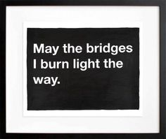 Untitled, by Mike Monteiro:    May the bridges I burn light the way.    Related.  (via)