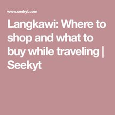 Langkawi: Where to shop and what to buy while traveling | Seekyt