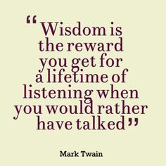 Wisdom is the reward you get for a lifetime of listening when you would rather have talked. ( Mark Twain ) Inspirational And Motivational Quotes New Quotes, Wise Quotes, Quotable Quotes, Great Quotes, Words Quotes, Quotes To Live By, Motivational Quotes, Sayings, Smart Quotes