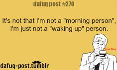 "I'm not a waking up person ... today I got up at 1:30 tired as heck.  Nothing to do with ""morning"""