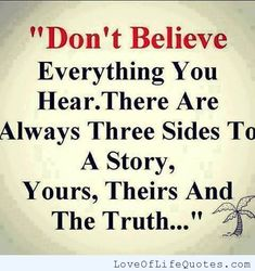 Don't believe everything you hear - http://www.loveoflifequotes.com/life/dont-believe-everything-hear/