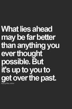 What lies ahead may be far better, but it's up to you to get over the past. @Brittany Horton Horton Cone
