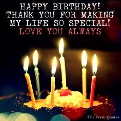 Romantic Birthday Wishes: Happy Birthday - thank you for making my life so special - Love you Always