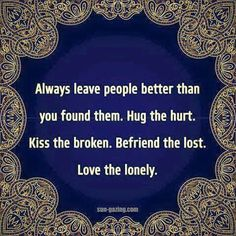 Always leave people better than you found them. Hug the hurt. Kiss the broken. Befriend the lost. Love the lonely...