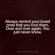 Always remind your loved ones that you love them. Over and over again. You just never know. – Reyna Biddy
