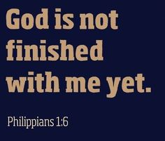 I am certain that God, who began the good work within you, will continue his work until it is finally finished on the day when Christ Jesus returns ~ Philippians 1:6