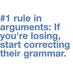 #1 rule in arguments: If you're losing, start correcting their grammar.