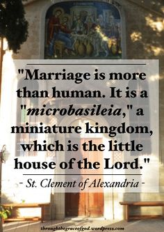 """Marriage is more than human. It is a ""microbasileia,"" a miniature kingdom, which is the little house of the Lord. Clement of Alexandria Catholic Marriage, Catholic Quotes, Catholic Prayers, Religious Quotes, Roman Catholic, Catholic Saints, Jesus I Need You, Bible Quotes, Bible Verses"