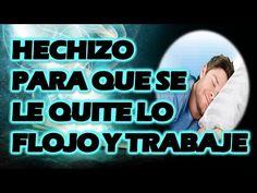 HECHIZO PARA QUE SE LE QUITE LO FLOJO Y TRABAJE - YouTube