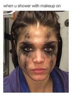 When you think your makeup will come off in the shower: