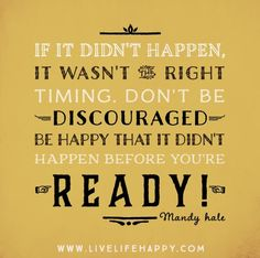 If it didn't happen, it wasn't the right timing. Don't be discouraged...be happy that it didn't happen before you're ready! - Mandy Hale