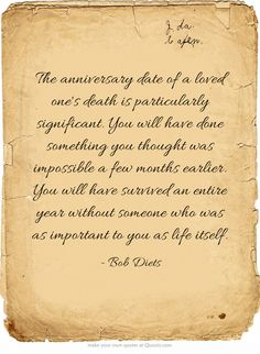 ♡ The anniversary date of a loved one's death is particularly significant. You will have done something you thought was impossible a few months earlier. You will have survived an entire year without someone who was as important to you as life itself. One year anniversary, Dad. Not a day goes by without my thinking of you, always in my heart, always a whispered wishing you were here. xox 13th September 2014 ♡