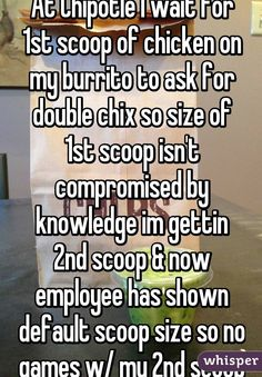 """At Chipotle I wait for 1st scoop of chicken on my burrito to ask for double chix so size of 1st scoop isn't compromised by knowledge im gettin 2nd scoop & now employee has shown default scoop size so no games w/ my 2nd scoop"""