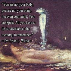"""You are not your body; you are not your brain, not even your mind.  You are Spirit.  All you have to do is reawaken to the memory, to remember."" ~ Dr. Brian L. Weiss"