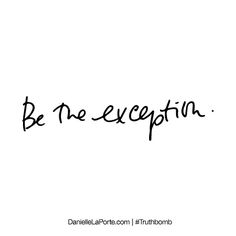 Be the exception. Subscribe: DanielleLaPorte.com #Truthbomb #Words #Quotes