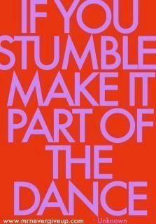 If you stumble, make it part of the dance <3
