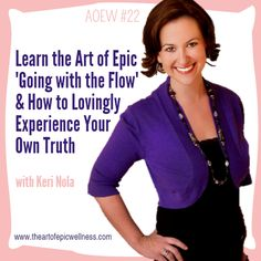 Keri Nola|Learn the Art of Epic 'Going with the Flow' & How to Lovingly Experience Your Own Truth  The Art of Epic Wellness episode #22 with Keri Nola!
