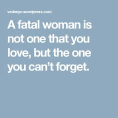 A fatal woman is not one that you love, but the one you can't forget.