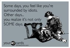 Some days you feel like you're surrounded by idiots...